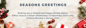 Seasons Greetings! Wishing you a relaxed and happy holiday season. Office closure: 5.00pm Wednesday 23 December 2020 until 8.00am Monday 4 January 2021